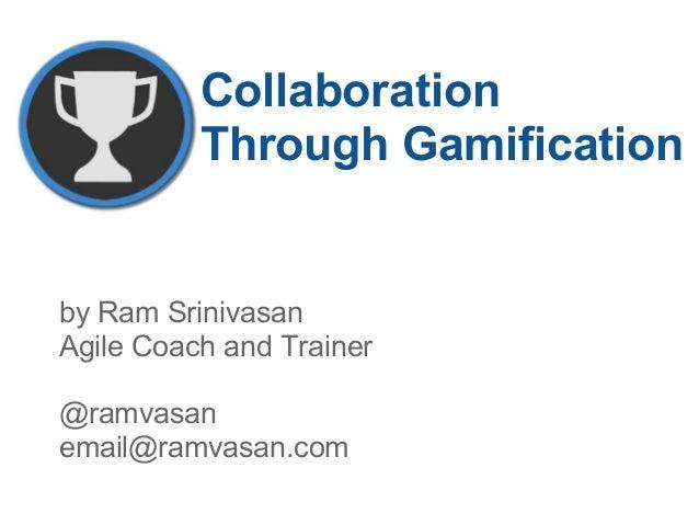 Collaboration Through Gamification by Ram Srinivasan Agile Coach and Trainer @ramvasan email@ramvasan.com