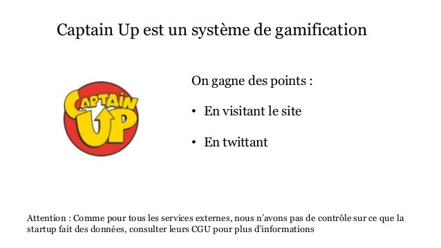 Captain Up est un système de gamification  On gagne des points :  • En visitant le site  • En twittant  Attention : Comme ...