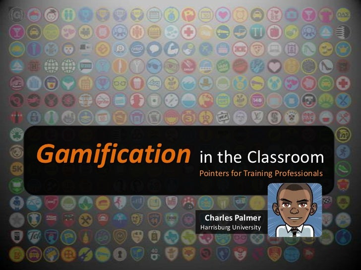 Gamification in the Classroom                Pointers for Training Professionals                 Charles Palmer           ...