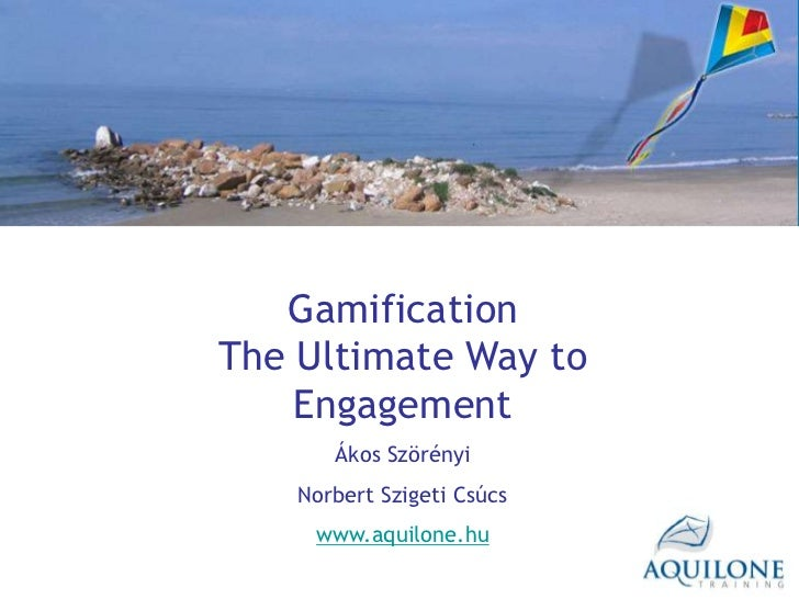 GamificationThe Ultimate Way to    Engagement       Ákos Szörényi    Norbert Szigeti Csúcs     www.aquilone.hu