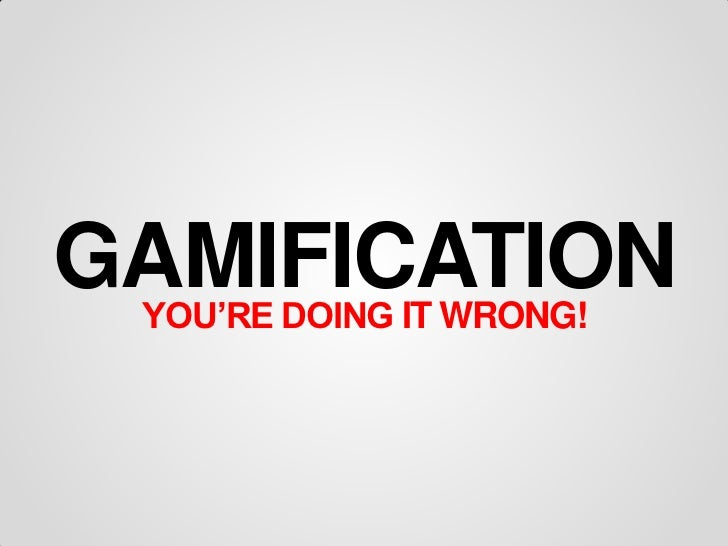 GAMIFICATION YOU'RE DOING IT WRONG!