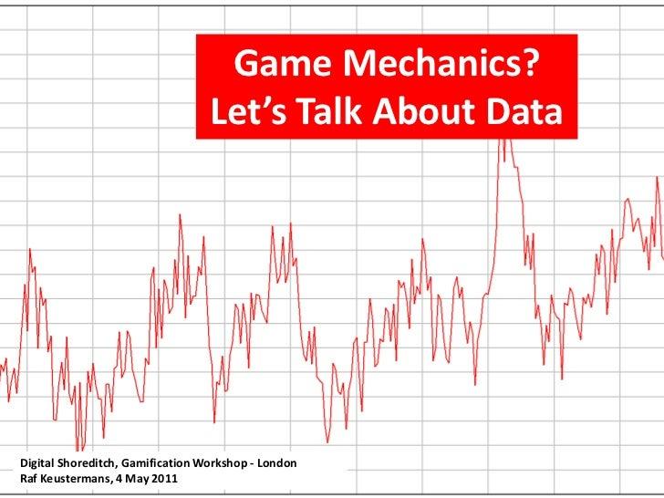 Game Mechanics? Let's Talk About Data<br />Digital Shoreditch, Gamification Workshop - London<br />Raf Keustermans, 4 May ...