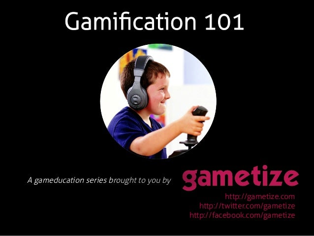 Gamification 101 A gameducation series brought to you by! http://gametize.com http://twitter.com/gametize http://facebook.c...
