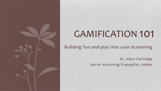 GAMIFICATION 101 Building fun and play into your eLearning Dr. Allen Partridge Senior eLearning Evangelist, Adobe