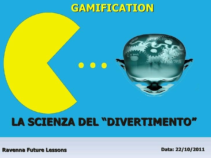 """Ravenna Future Lessons Data: 22/10/2011  GAMIFICATION LA SCIENZA DEL """"DIVERTIMENTO"""""""