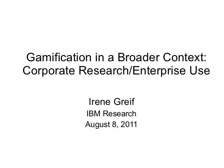 Gamification in a Broader Context: Corporate Research/Enterprise Use Irene Greif IBM Research August 8, 2011