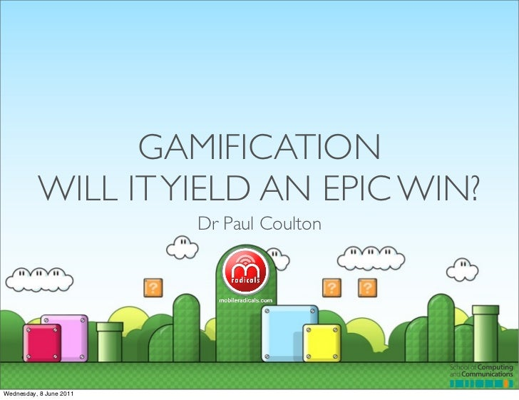 GAMIFICATION          WILL IT YIELD AN EPIC WIN?                         Dr Paul CoultonWednesday, 8 June 2011