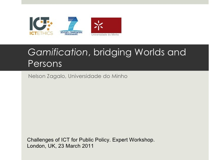 Gamification , bridging Worlds and Persons Nelson Zagalo, Universidade do Minho Challenges of ICT for Public Policy. Exper...