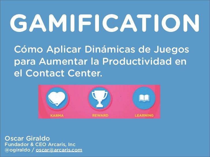 GAMIFICATION   Cómo Aplicar Dinámicas de Juegos   para Aumentar la Productividad en   el Contact Center.Oscar GiraldoFunda...