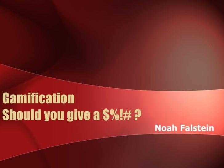 GamificationShould you give a $%!# ?                           Noah Falstein