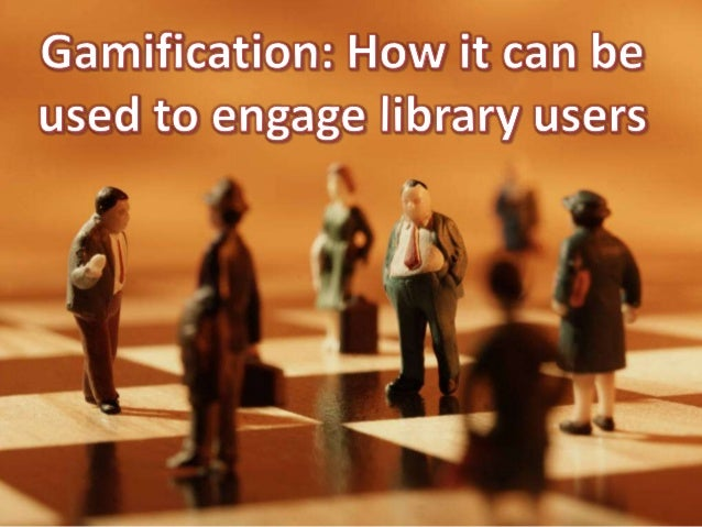 Gamification: How it can be used to Engage Library Users