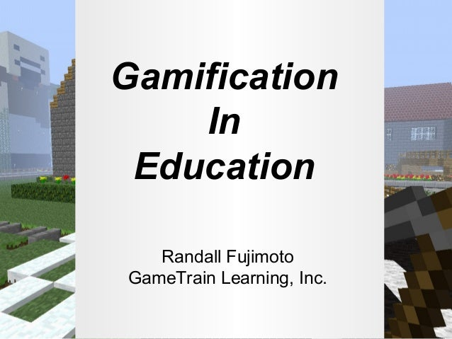 Gamification In Education Randall Fujimoto GameTrain Learning, Inc.