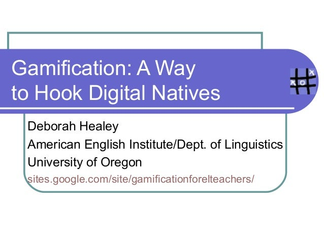 Gamification: A Wayto Hook Digital Natives Deborah Healey American English Institute/Dept. of Linguistics University of Or...