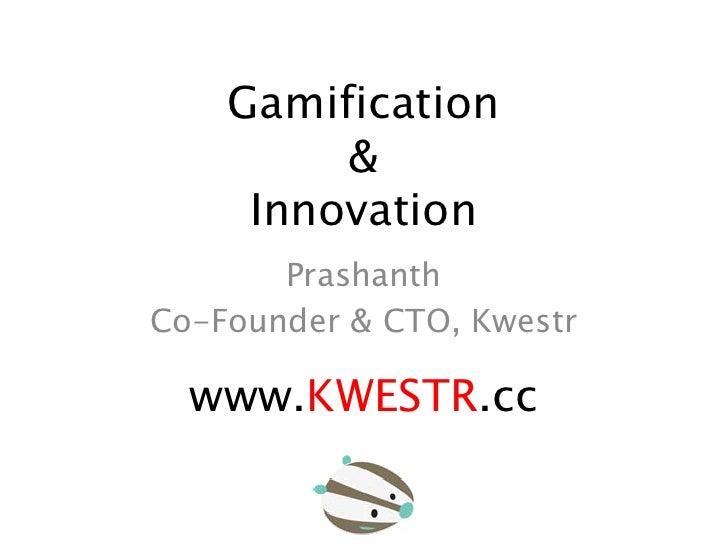 Gamification         &     Innovation       PrashanthCo-Founder & CTO, Kwestr  www.KWESTR.cc