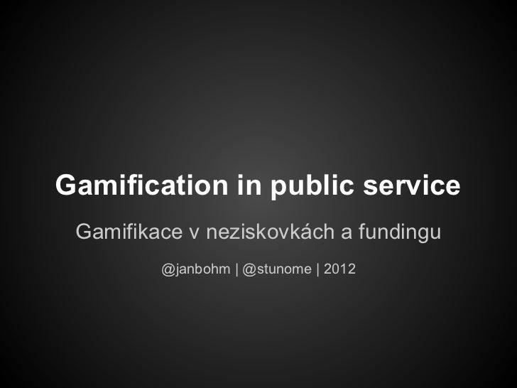 Gamification in public service Gamifikace v neziskovkách a fundingu         @janbohm | @stunome | 2012