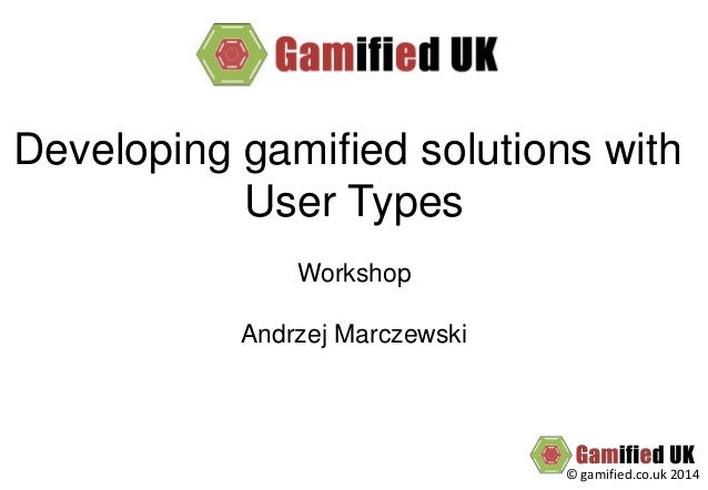 © gamified.co.uk 2014 Developing gamified solutions with User Types Workshop Andrzej Marczewski