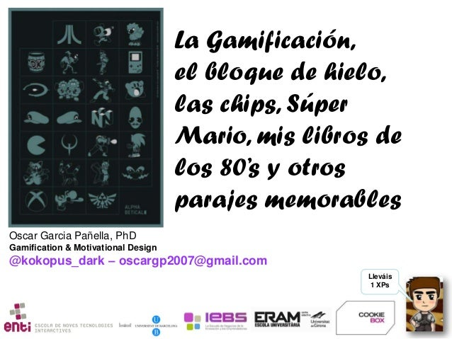 Lleváis 1 XPs Oscar Garcia Pañella, PhD Gamification & Motivational Design @kokopus_dark – oscargp2007@gmail.com La Gamifi...
