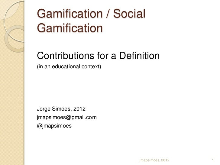 Gamification / SocialGamificationContributions for a Definition(in an educational context)Jorge Simões, 2012jmapsimoes@gma...