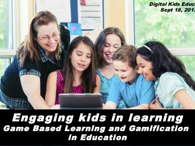 Digital Kids Educa Sept 18, 2013  Engaging kids in learning  Game Based Learning and Gamification in Education