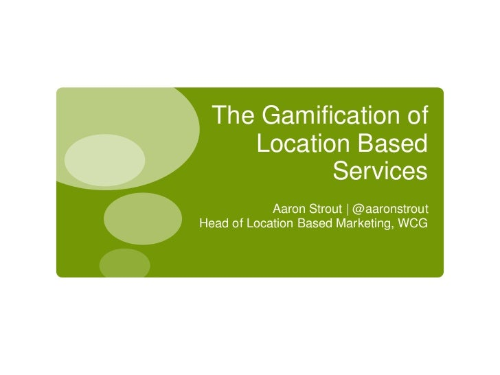 The Gamification of Location Based Services<br />Aaron Strout | @aaronstrout<br />Head of Location Based Marketing, WCG<br />