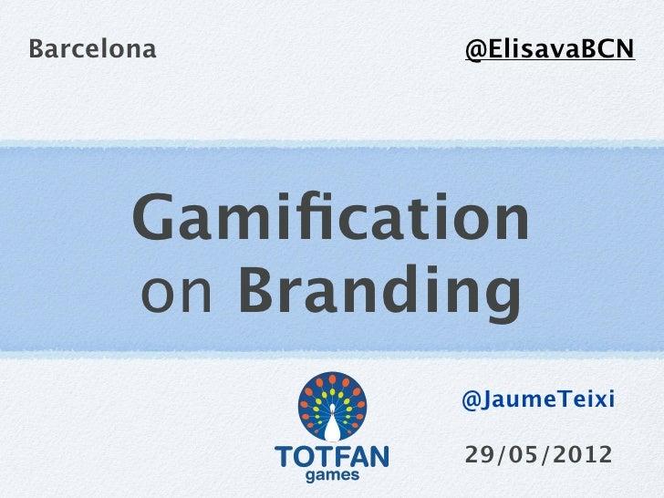 Barcelona       @ElisavaBCN       Gamification       on Branding                @JaumeTeixi                29/05/2012
