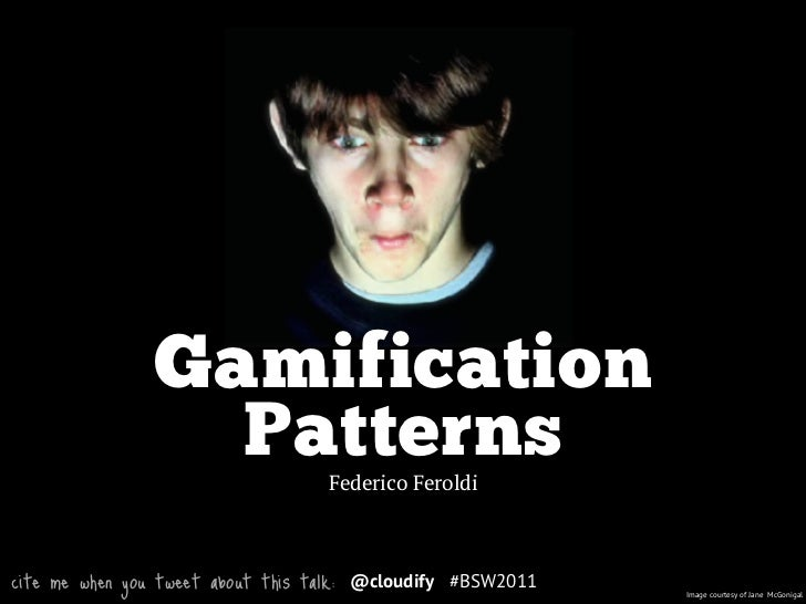 Gamification                   Patterns           Federico Feroldicite me when you tweet about this talk:   @cloudify #BSW...