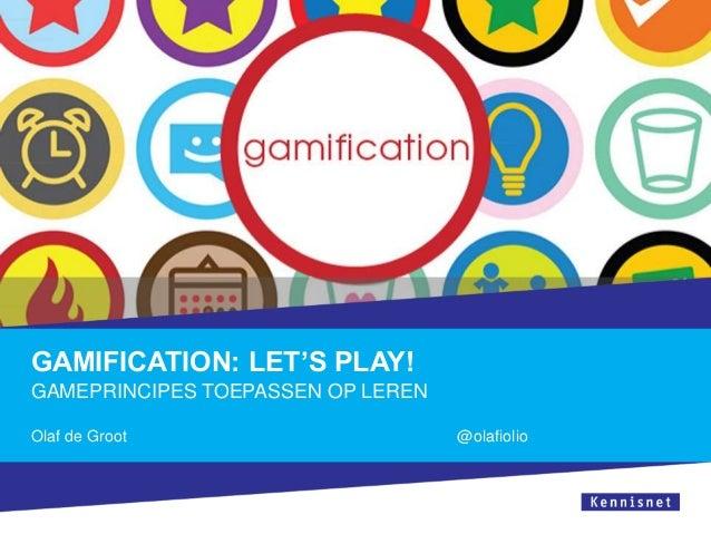 GAMIFICATION: LET'S PLAY! GAMEPRINCIPES TOEPASSEN OP LEREN Olaf de Groot  @olafiolio