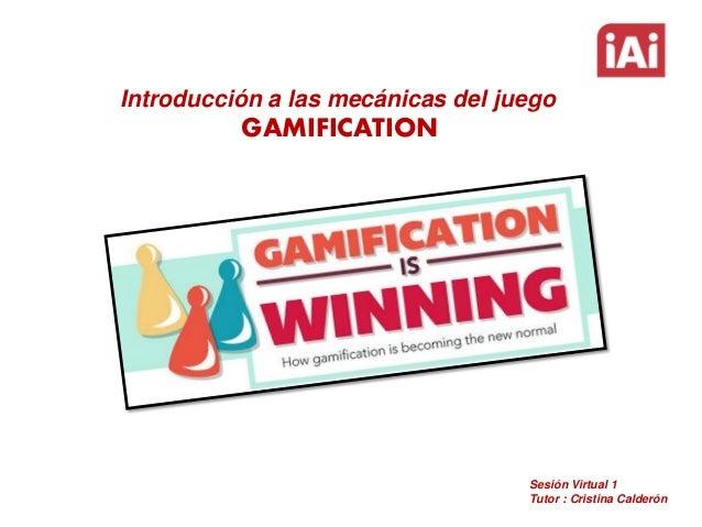 Introducción a las mecánicas del juego  GAMIFICATION  Sesión Virtual 1 Tutor : Cristina Calderón