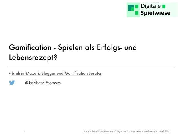‣ © www.digitale-spielwiese.org, Cologne 2015 - Lunch&Learn Axel Springer 13.02.2015 Gamification - Spielen als Erfolgs- un...