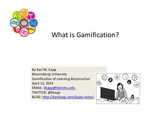 ByKarlM.Kapp BloomsburgUniversity GamificationofLearning&Instruction April12,2014 EMAIL:kkapp@bloomu.edu TWITTER...