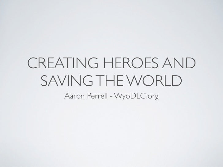 CREATING HEROES AND SAVING THE WORLD    Aaron Perrell - WyoDLC.org