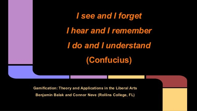 Gamification: Theory and Applications in the Liberal Arts Benjamin Balak and Connor Neve (Rollins College, FL) I see and I...