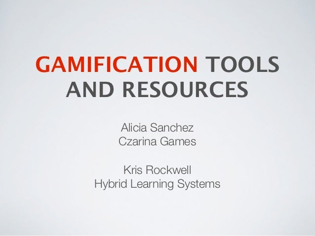 GAMIFICATION TOOLS  AND RESOURCES        Alicia Sanchez        Czarina Games         Kris Rockwell    Hybrid Learning Syst...