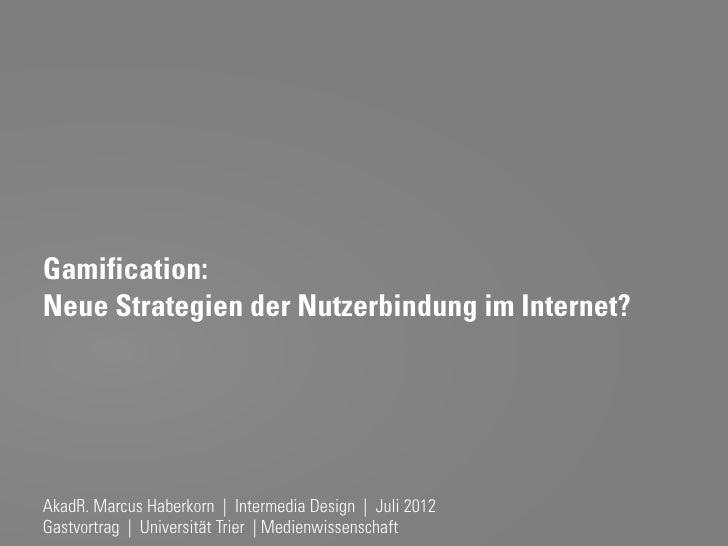 Gamification:Neue Strategien der Nutzerbindung im Internet?AkadR. Marcus Haberkorn | Intermedia Design | Juli 2012Gastvort...