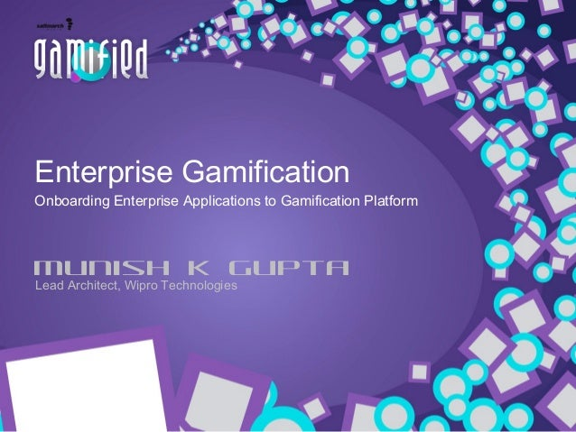 Enterprise Gamification Onboarding Enterprise Applications to Gamification Platform  Munish K Gupta Lead Architect, Wipro ...