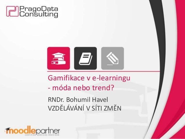 Gamifikace v e-learningu - móda nebo trend? RNDr. Bohumil Havel VZDĚLÁVÁNÍ V SÍTI ZMĚN