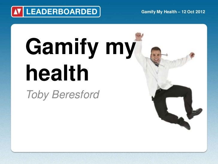 Gamify My Health – 12 Oct 2012Gamify myhealthToby Beresford