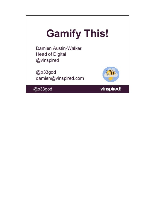 Gamify This!Damien Austin-WalkerHead of Digital@vinspired@b33goddamien@vinspired.com@b33god