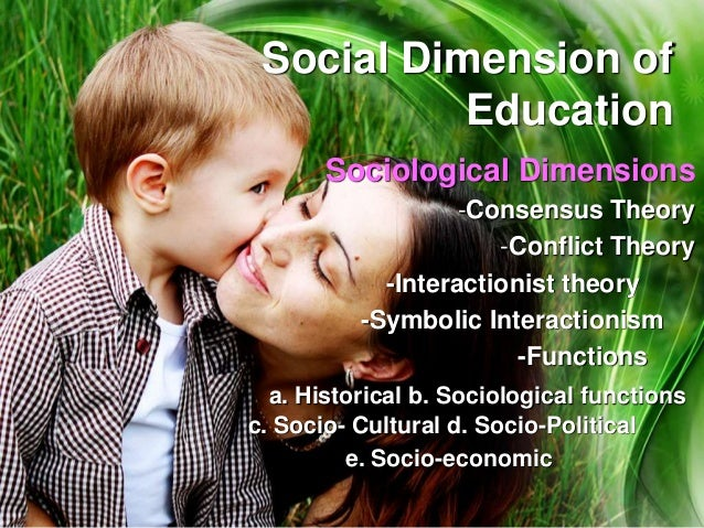 Social Dimension of Education Sociological Dimensions -Consensus Theory -Conflict Theory -Interactionist theory -Symbolic ...