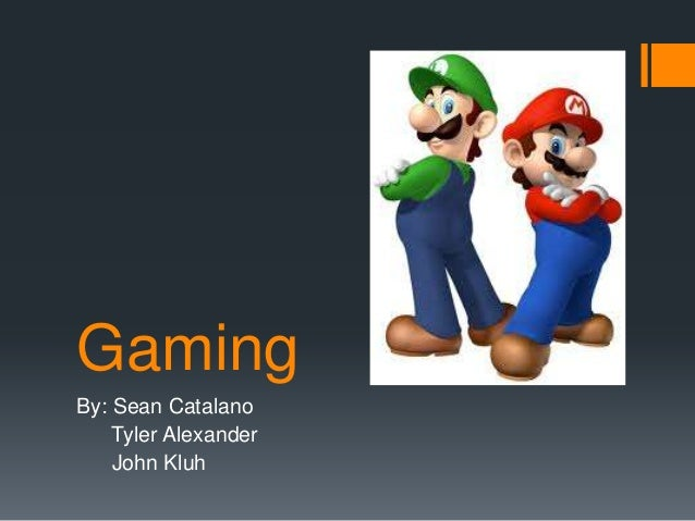 Gaming By: Sean Catalano Tyler Alexander John Kluh