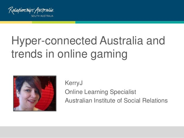 Hyper-connected Australia and trends in online gaming KerryJ Online Learning Specialist Australian Institute of Social Rel...