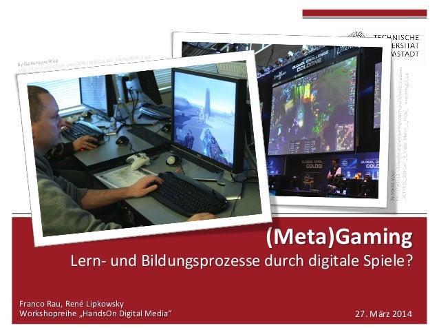 (Meta)Gaming     Lern-‐  und  Bildungsprozesse  durch  digitale  Spiele?         Franco  Rau...