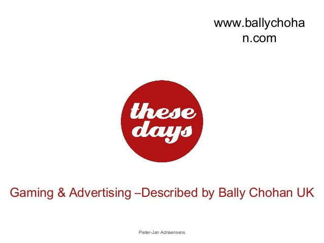 www.ballychoha n.com  Gaming & Advertising –Described by Bally Chohan UK Pieter-Jan Adriaensens