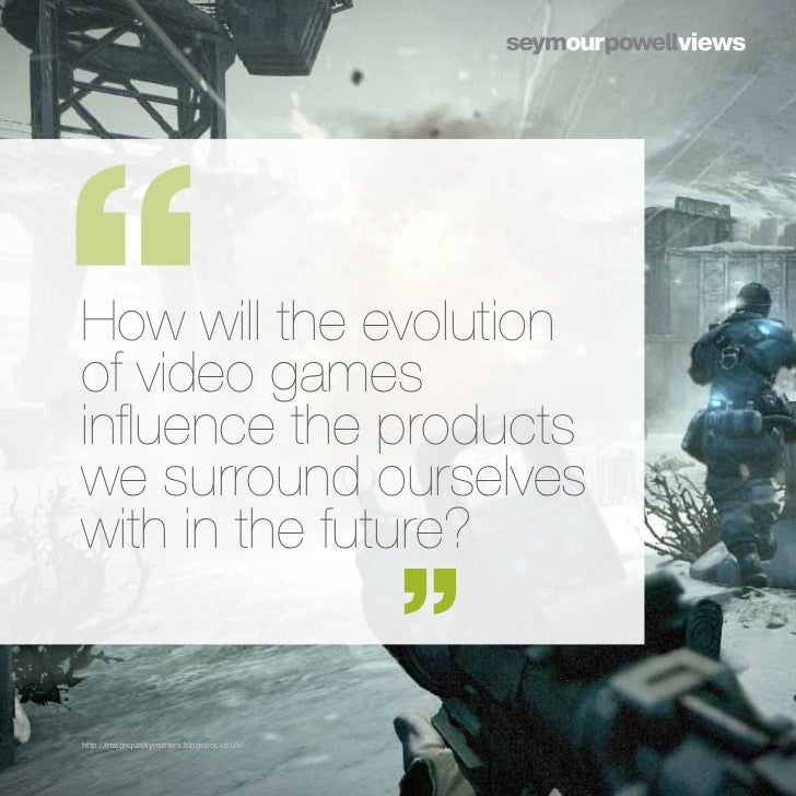 How will the evolutionof video gamesinfluence the productswe surround ourselveswith in the future?http://imagequalitymatte...