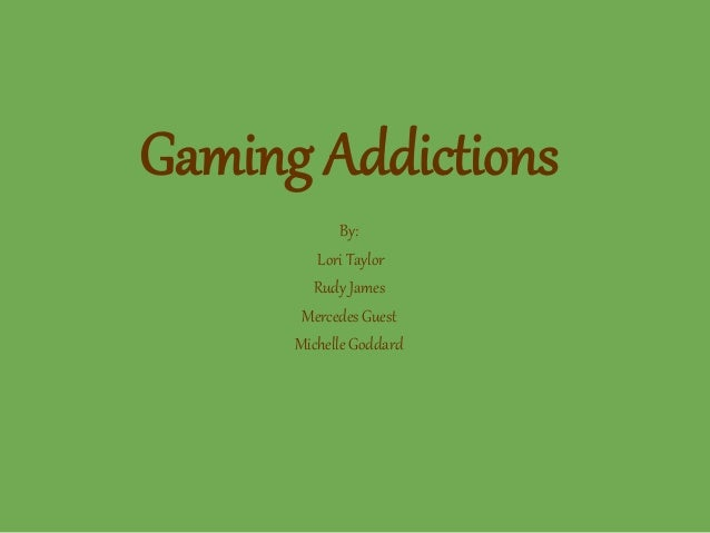 Gaming Addictions By: Lori Taylor Rudy James Mercedes Guest Michelle Goddard