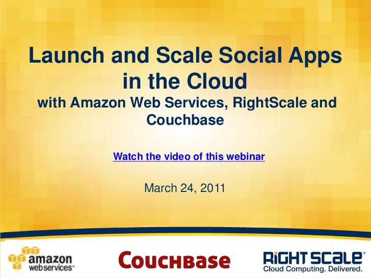 Launch and Scale Social Apps in the Cloud with Amazon Web Services, RightScale and CouchbaseMarch 24, 2011<br />