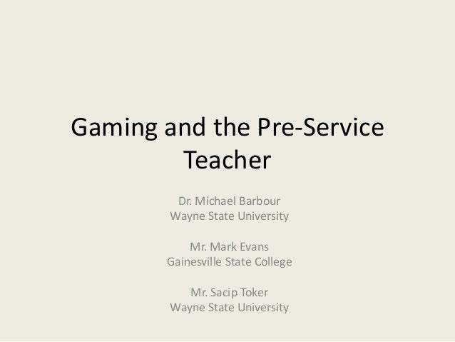 Gaming and the Pre-Service        Teacher         Dr. Michael Barbour        Wayne State University           Mr. Mark Eva...