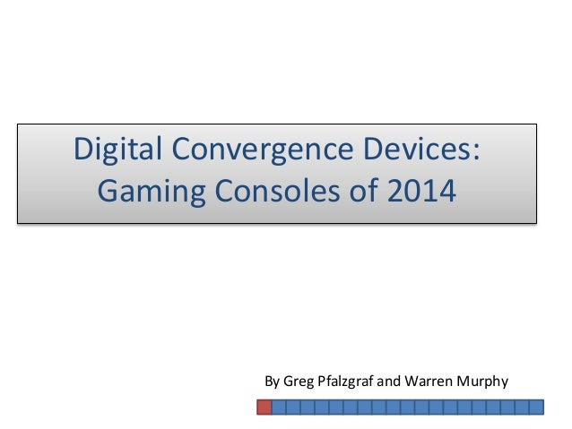 By Greg Pfalzgraf and Warren Murphy Digital Convergence Devices: Gaming Consoles of 2014