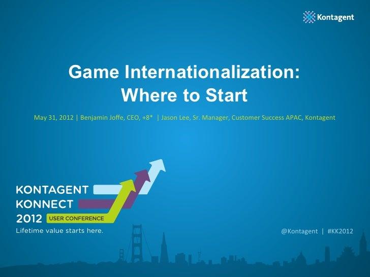 Game Internationalization:                          Where to Start     May 31, 2012 | Benjamin Joffe, CEO, +8...