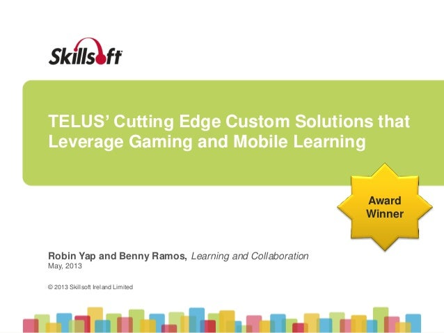 © 2013 Skillsoft Ireland Limited © 2013 Skillsoft Ireland Limited TELUS' Cutting Edge Custom Solutions that Leverage Gamin...